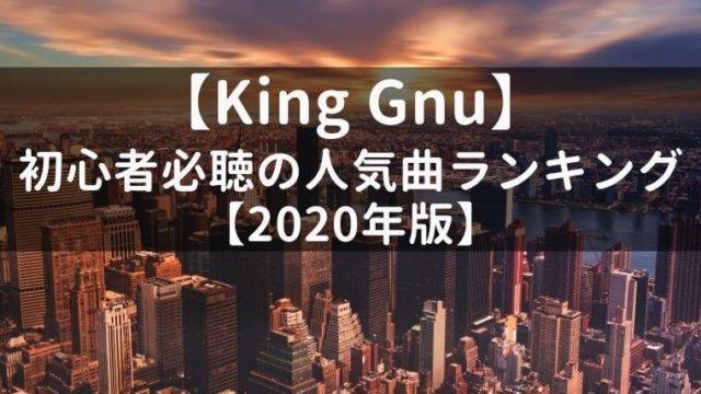 【最新】King Gnu初心者必聴の人気曲ランキング【2020年版】