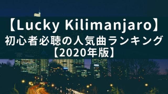 【最新】Lucky Kilimanjaro初心者必聴の人気曲ランキング【2020年版】