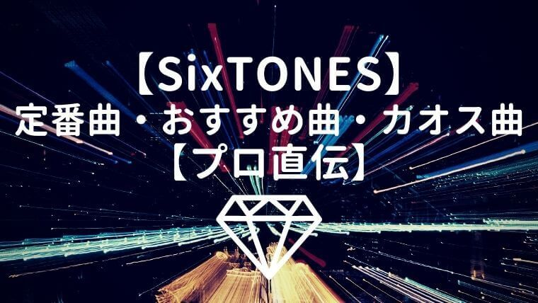 【プロ直伝】SixTONES(ストーンズ)初心者必聴の定番曲・おすすめ曲・カオス曲
